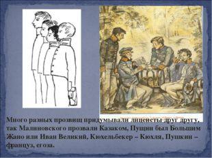 Много разных прозвищ придумывали лицеисты друг другу, так Малиновского прозва