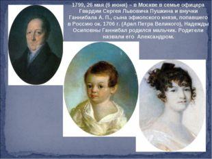 1799, 26 мая (6 июня) – в Москве в семье офицера Гвардии Сергея Львовича Пушк