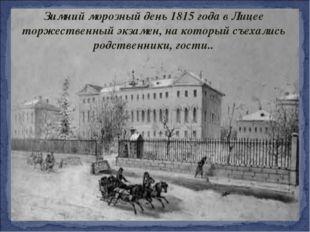 Зимний морозный день 1815 года в Лицее торжественный экзамен, на который съех