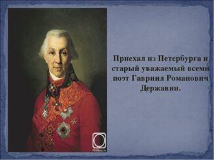Приехал из Петербурга и старый уважаемый всеми поэт Гавриил Романович Державин.