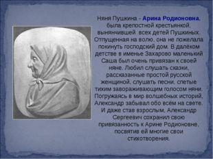 Няня Пушкина - Арина Родионовна, была крепостной крестьянкой, вынянчившей вс