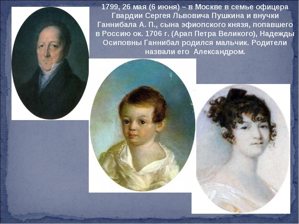 1799, 26 мая (6 июня) – в Москве в семье офицера Гвардии Сергея Львовича Пушк...