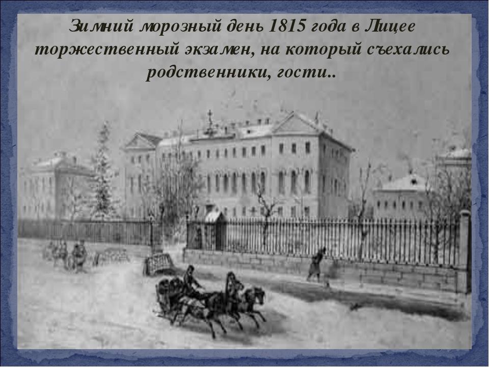 Зимний морозный день 1815 года в Лицее торжественный экзамен, на который съех...