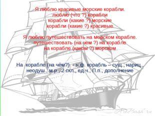Я люблю красивые морские корабли. люблю (что ?) корабли корабли (какие ?) мор