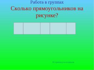 Работа в группах Сколько прямоугольников на рисунке? 16 прямоугольников