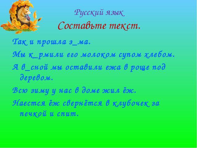 Русский язык Составьте текст. Так и прошла з_ма. Мы к_рмили его молоком супом...