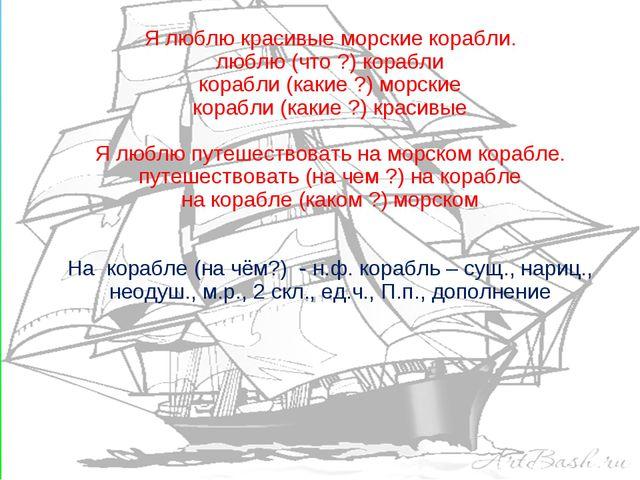 Я люблю красивые морские корабли. люблю (что ?) корабли корабли (какие ?) мор...
