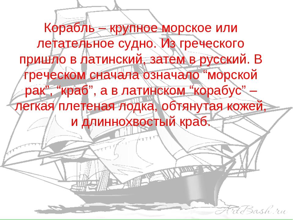 Корабль – крупное морское или летательное судно. Из греческого пришло в латин...