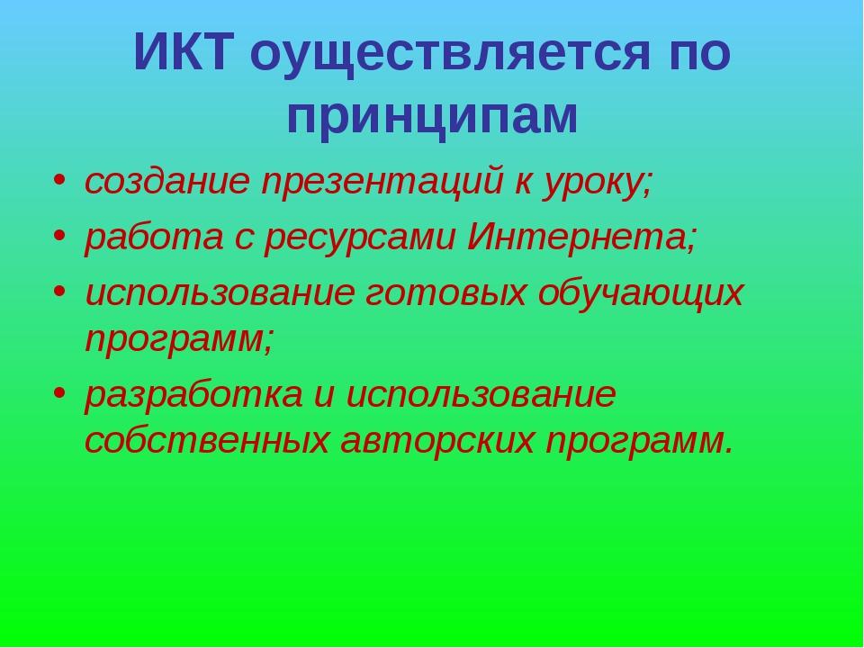 ИКТ оуществляется по принципам создание презентаций к уроку; работа с ресурса...