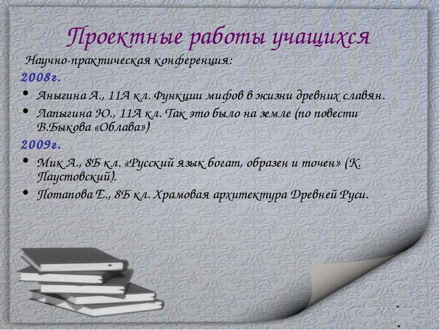 Проектные работы учащихся Научно-практическая конференция: 2008г. Аныгина А.,...