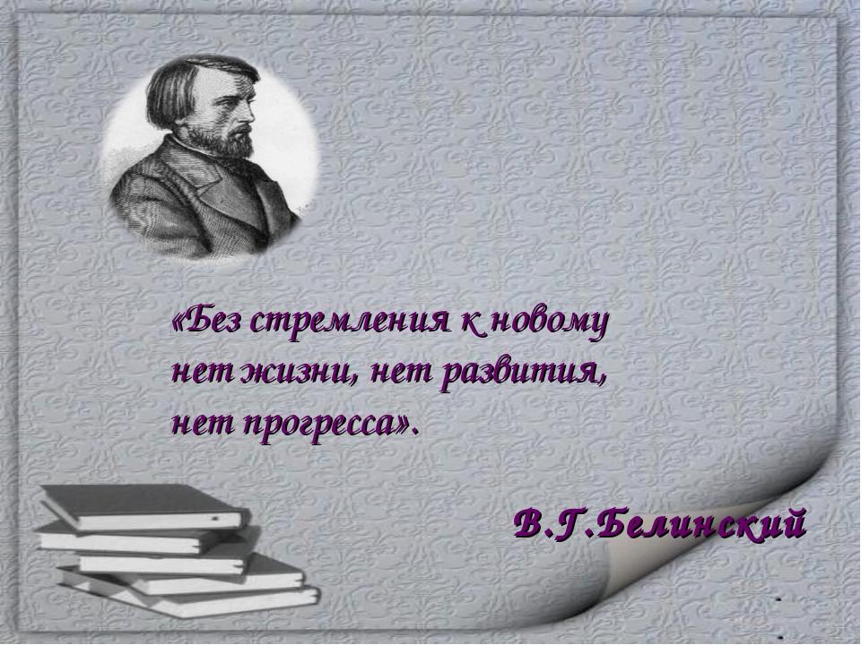 «Без стремления к новому нет жизни, нет развития, нет прогресса». В.Г.Белинский