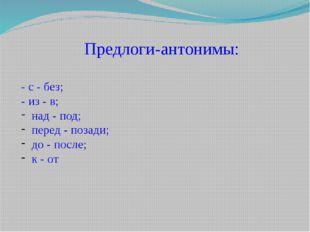 Предлоги-антонимы: - с - без; - из - в; над - под; перед - позади; до - после