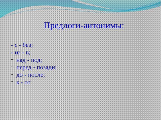 Предлоги-антонимы: - с - без; - из - в; над - под; перед - позади; до - после...