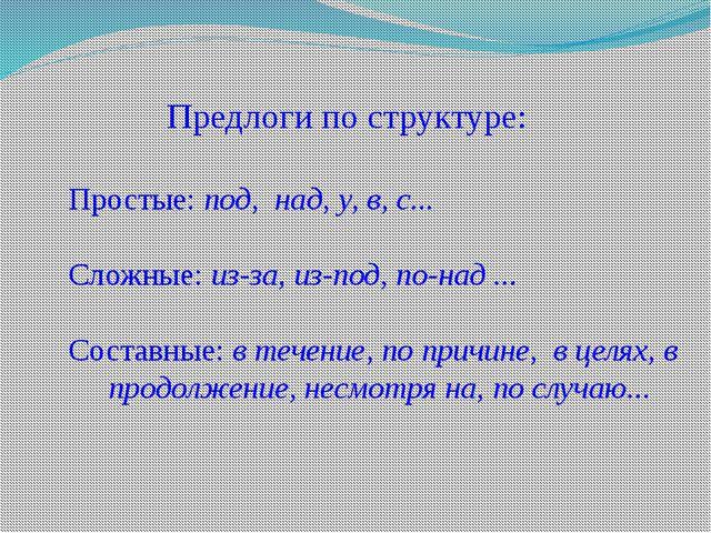 Предлоги по структуре: Простые: под, над, у, в, с... Сложные: из-за, из-под,...
