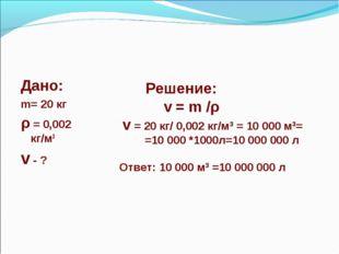 Дано: m= 20 кг ρ = 0,002 кг/м3 v - ? Решение: v = m /ρ v = 20 кг/ 0,002 кг/м3