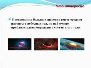 В астрономии большое значение имеет средняя плотность небесных тел, по ней мо