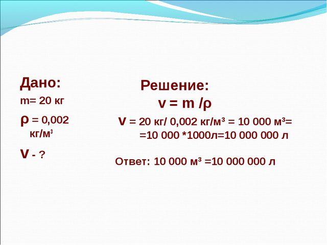 Дано: m= 20 кг ρ = 0,002 кг/м3 v - ? Решение: v = m /ρ v = 20 кг/ 0,002 кг/м3...