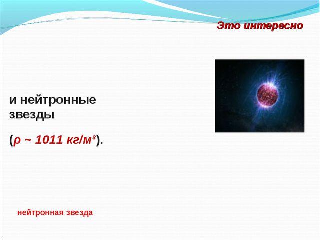 и нейтронные звезды Это интересно нейтронная звезда (ρ ~ 1011 кг/м³).