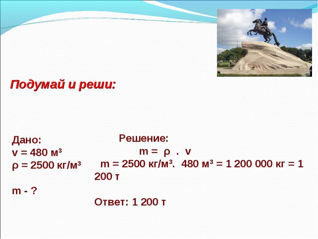 Дано: v = 480 м3 ρ = 2500 кг/м3 m - ? Решение: m = ρ . v m = 2500 кг/м3. 480...