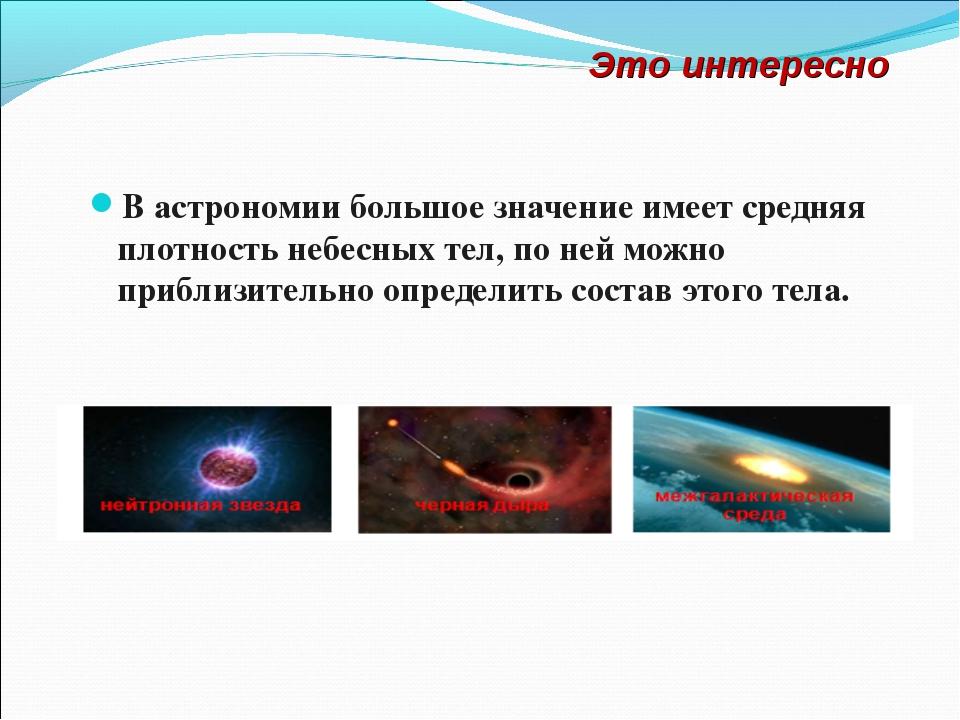 В астрономии большое значение имеет средняя плотность небесных тел, по ней мо...