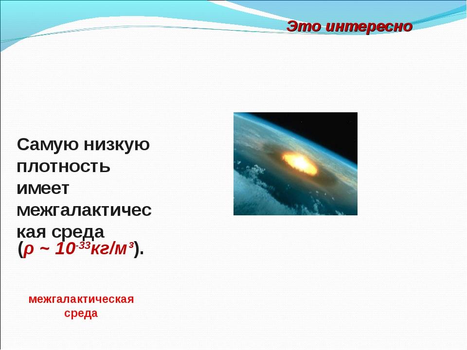 Самую низкую плотность имеет межгалактическая среда межгалактическая среда (ρ...