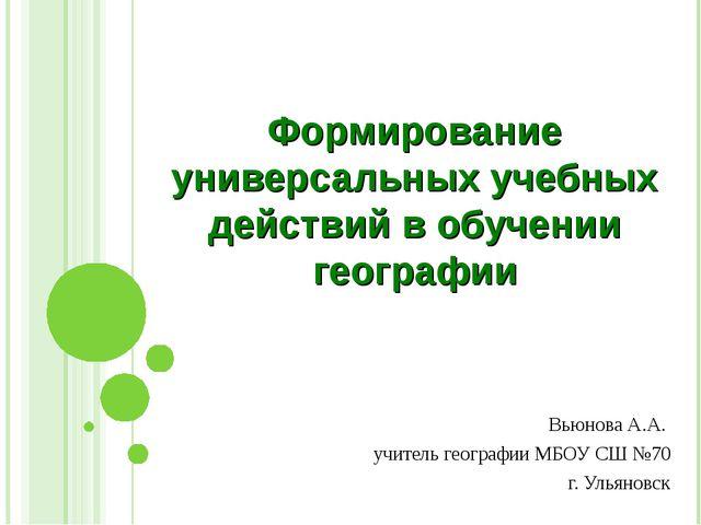 Формирование универсальных учебных действий в обучении географии Вьюнова А.А....