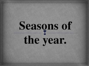Seasons of the year. 