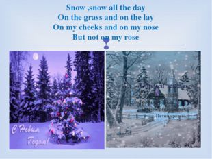 Snow ,snow all the day On the grass and on the lay On my cheeks and on my nos