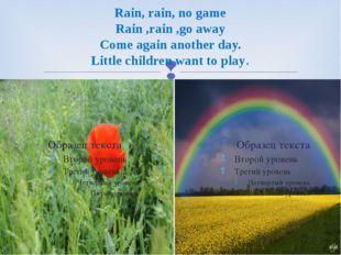 Rain, rain, no game Rain ,rain ,go away Come again another day. Little childr