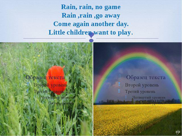 Rain, rain, no game Rain ,rain ,go away Come again another day. Little childr...