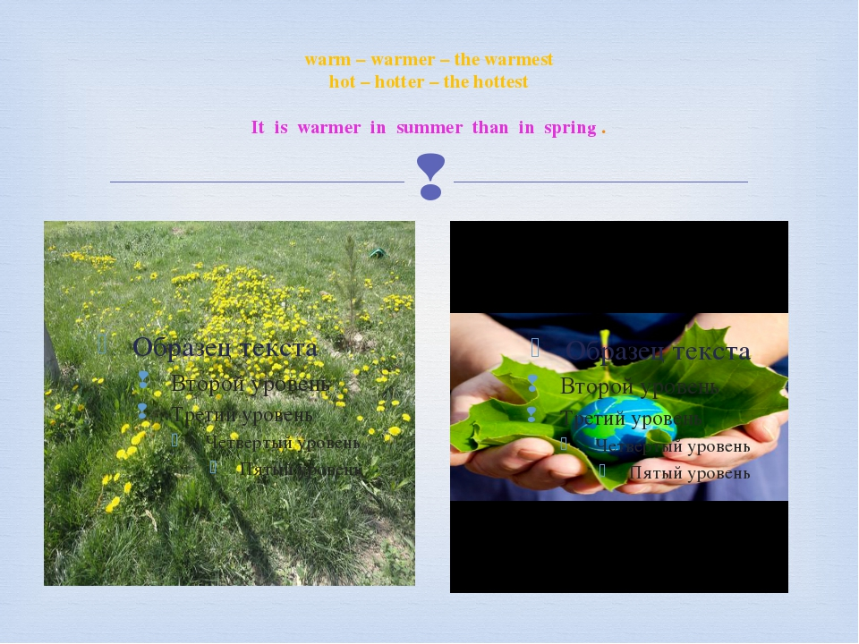 warm – warmer – the warmest hot – hotter – the hottest It is warmer in summer...