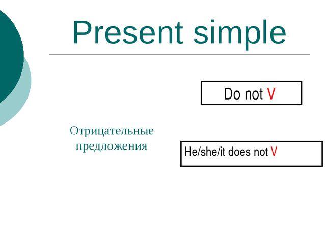 Present simple Отрицательные предложения Do not V He/she/it does not V
