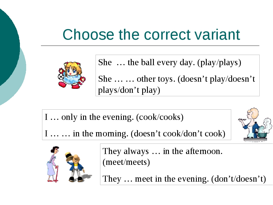 Choose the correct variant She … the ball every day. (play/plays) She … … oth...