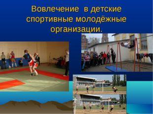 Вовлечение в детские спортивные молодёжные организации.