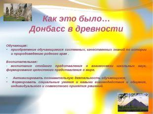 Тема урока Как это было… Донбасс в древности Цели Обучающая: приобретение обу