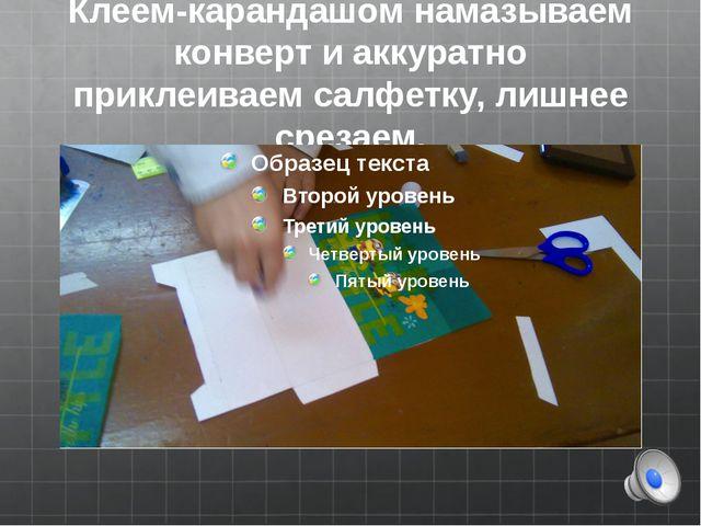 Клеем-карандашом намазываем конверт и аккуратно приклеиваем салфетку, лишнее...