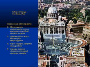 Современный облик придали: Микеланджело, спроектировал купол и руководил пос