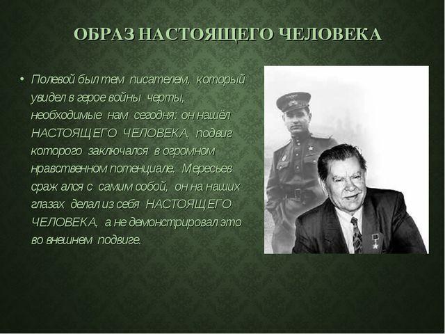 ОБРАЗ НАСТОЯЩЕГО ЧЕЛОВЕКА Полевой был тем писателем, который увидел в герое...