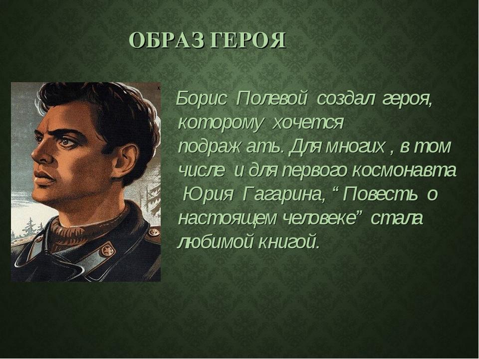 ОБРАЗ ГЕРОЯ Борис Полевой создал героя, которому хочется подражать. Для мног...