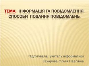 Підготувала: учитель інформатики Захарова Ольга Павлівна