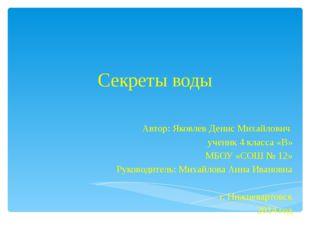 Секреты воды Автор: Яковлев Денис Михайлович ученик 4 класса «В» МБОУ «СОШ №