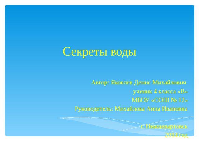 Секреты воды Автор: Яковлев Денис Михайлович ученик 4 класса «В» МБОУ «СОШ №...