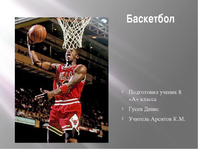 Баскетбол Подготовил ученик 8 «А» класса Гусев Денис Учитель Арситов К.М.