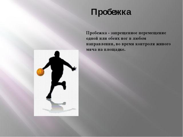 Пробежка Пробежка - запрещенное перемещение одной или обеих ног в любом напра...