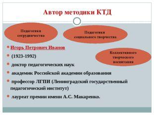 Автор методики КТД Игорь Петрович Иванов (1923-1992) доктор педагогических на