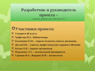 Разработчик и руководитель проекта – учитель-дефектолог Дятлова И. Г. Участн