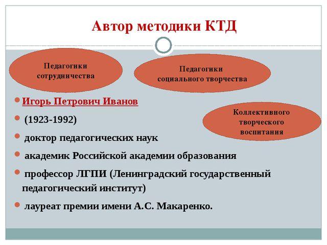 Автор методики КТД Игорь Петрович Иванов (1923-1992) доктор педагогических на...
