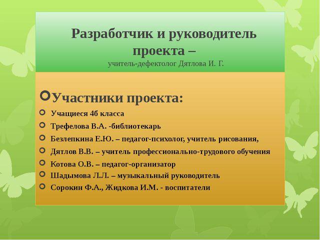 Разработчик и руководитель проекта – учитель-дефектолог Дятлова И. Г. Участн...