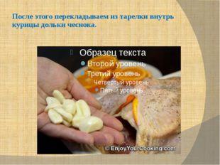 После этого перекладываем из тарелки внутрь курицы дольки чеснока.