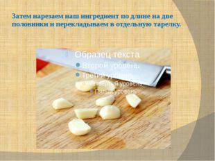 Затем нарезаем наш ингредиент по длине на две половинки и перекладываем в отд